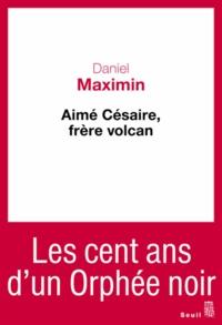 Daniel Maximin - Aime Césaire, frère volcan.