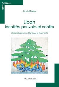 Daniel Meier - Liban : identités, pouvoirs et conflits - Idées reçues sur un Etat dans la tourmente.