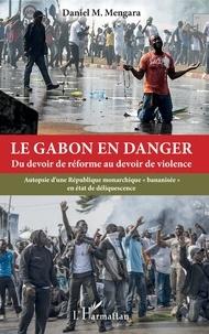 """Daniel Mengara - Le Gabon en danger - Du devoir de réforme au devoir de violence - Autopsie d'une République monarchique """"bananisée"""" en état de déliquescence."""
