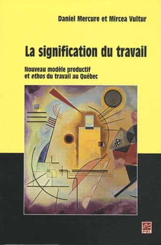 Daniel Mercure et Mircea Vultur - La signification du travail - Nouveau modèle productif et ethos du travail au Québec.