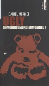 Daniel Mermet - Ugly - Ohmondieumondieumondieu.