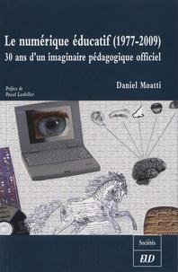 Daniel Moatti - Le numérique éducatif (1977-2009) - 30 ans d'un imaginaire pédagogique officiel.