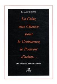 Daniel Moinier - La Crise, une Chance pour la Croissance, le Pouvoir d'achat... - Des Solutions Rapides Existent.