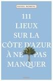 Daniel Moirenc - 111 lieux sur la Côte d'Azur à ne pas manquer.