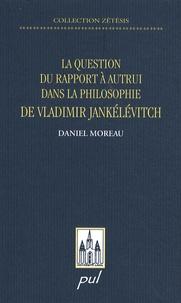 Daniel Moreau - La question du rapport à autrui dans la philosophie de Vladimir Jankélévitvh.