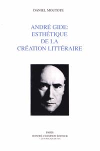 Daniel Moutote - André Gide : esthétique de la création littéraire.