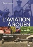 Daniel Noreux - L'aviation à Rouen et l'aéroclub de Normandie du Madrillet, 1910 à 1968.