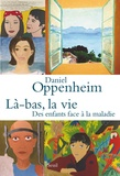 Daniel Oppenheim - Là-bas, la vie - Des enfants face à la maladie.