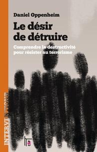 Daniel Oppenheim - Le désir de détruire - Comprendre la destructivité pour résister au terrorisme.