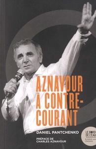 Daniel Pantchenko - Charles Aznavour à contre-courant - Ses chansons qui firent et feront des vagues.