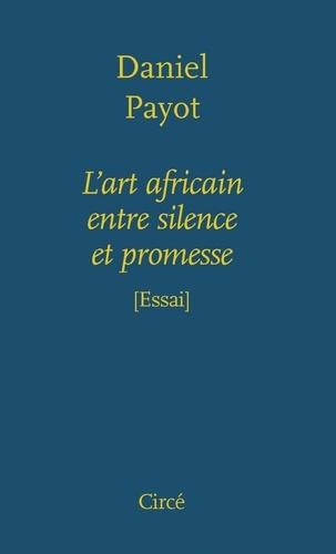 Daniel Payot - L'art africain entre silence et promesse.