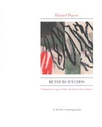 Daniel Payot - Retours d'échos - Comment ne pas écrire sur l'art et les artistes.