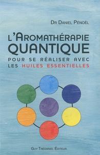 L'aromathérapie quantique- Pour se réaliser avec les huiles essentielles - Daniel Pénoël  