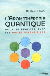 Daniel Pénoël - L'aromathérapie quantique - Pour se réaliser avec les huiles essentielles.