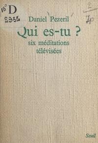 Daniel Pézeril - Qui es-tu ? - Six méditations télévisées.