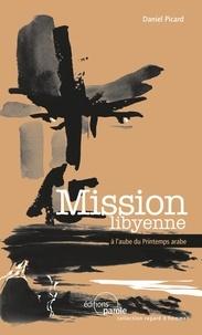 Daniel Picard - Mission libyenne - A l'aube du Printemps arabe.