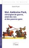 Daniel Picard - Moi, Ambroise Paré, chirurgien de guerre, aimé des rois et des pauvres gens.