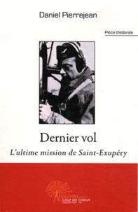 Daniel Pierrejean - Dernier vol - L'ultime mission de Saint-Exupéry : pièce théâtrale.