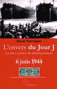 Daniel Pierrejean - L'envers du jour J - La face cachée du Débarquement 6 juin 1944.