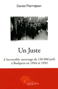 Daniel Pierrejean - Un Juste - L'incroyable sauvetage de 130 000 juifs à Budapest en 1944 et 1945.
