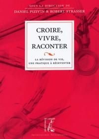 Daniel Pizivin et Robert Strasser - Croire, vivre, raconter - La révision de vie, une pratique à réinventer.