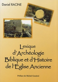 Daniel Racine - Lexique d'archéologie biblique et d'histoire de l'Eglise ancienne.
