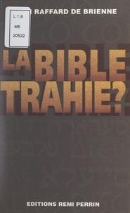 Daniel Raffard de Brienne - La Bible trahie ? - Essai sur les traductions de la Bible.