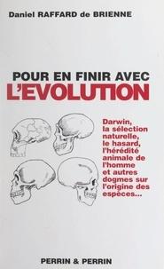Daniel Raffard de Brienne - Pour en finir avec l'évolution - Ou La faillite des théories évolutionnistes.