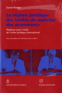 Daniel Rietiker - Le régime juridique des traités de maîtrise des armements - Plaidoyer pour l'unité de l'ordre juridique international.