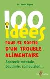 Daniel Rigaud - 100 idées pour se sortir d'un trouble alimentaire - Anorexie mentale, boulimie, compulsion.