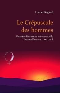 Daniel Rigaud - Le Crépuscule des hommes - Vers une Humanité monosexuelle Inexorablement... ou pas ?.