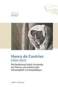 Daniel Rivet - Henry de Castries (1850-1927) - Du faubourg Saint-Germain au Maroc, un aristocrate islamophile en République.