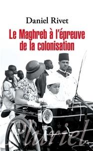 Le Maghreb à l'épreuve de la colonisation - Daniel Rivet |