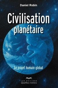 Daniel Robin - Civilisation planétaire - Le projet humain global.