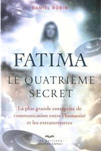 Daniel Robin - Fatima, le quatrième secret - La plus grande entreprise de communication entre l'humanité et les extraterrestres.