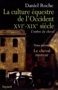 Daniel Roche - La Culture équestre occidentale, XVIe-XIXe siècle, L'ombre du cheval - Tome 1, Le cheval moteur, Essai sur l'utilité équestre.