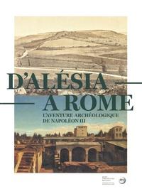 Daniel Roger et Corinne Jouys Barbelin - D'Alésia à Rome - L'aventure archéologique de Napoléon III (1861-1870).
