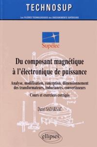 Daniel Sadarnac - Du composant magnétique à l'électronique de puissance - Analyse, modélisation, conception, dimensionnement des transformateurs, inductances, convertisseurs ; Cours et exercices corrigés.