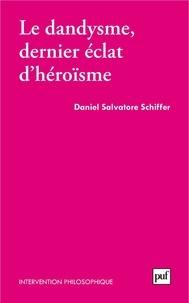 Daniel Salvatore Schiffer - Le dandysme, dernier éclat d'héroïsme.