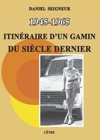 Daniel Seigneur - 1945-1965 Itinéraire d'un gamin du siècle dernier.