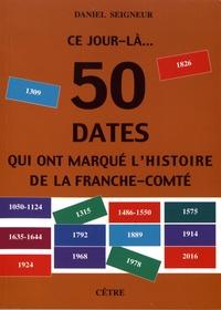 Daniel Seigneur - Ce jour-là... 50 dates qui ont marqué l'histoire de la Franche-Comté.