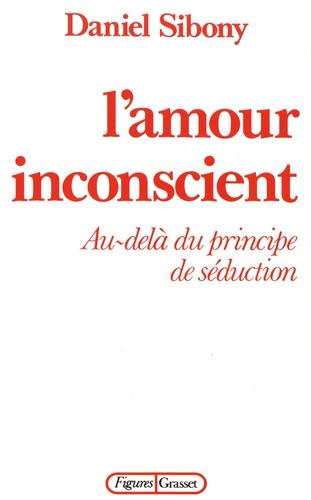 Daniel Sibony - L'amour inconscient - Au-delà du principe de séduction.