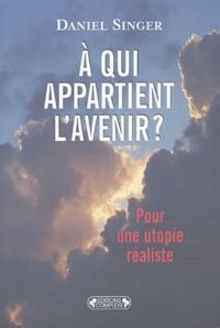 Daniel Singer - A qui appartient l'avenir? - Pour une utopie réaliste.
