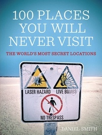 Daniel Smith et Dan Smith - 100 Places You Will Never Visit - The World's Most Secret Locations.