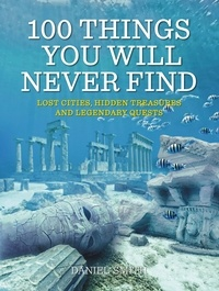 Daniel Smith - 100 Things You Will Never Find - Lost Cities, Hidden Treasures and Legendary Quests.