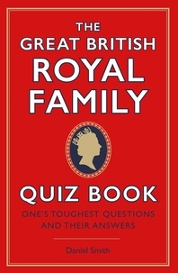 Daniel Smith - The Great British Royal Family Quiz Book - One's Toughest Questions and Their Answers.
