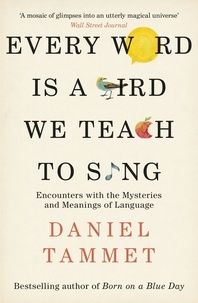 Daniel Tammet - Every Word is a Bird We Teach to Sing - Encounters with the Mysteries & Meanings of Language.