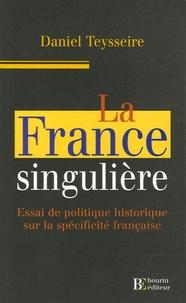 Daniel Teysseire - La France singulière - Essai de politique historique sur la spécificité française.