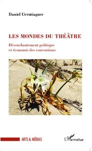 Daniel Urrutiaguer - Les mondes du théâtre - Désenchantement politique et économie des conventions.