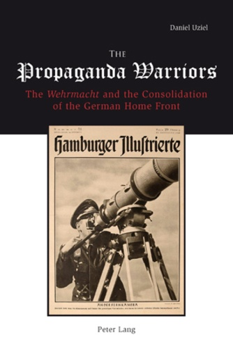"""Daniel Uziel - The Propaganda Warriors - The Wehrmacht and the Consolidation of the German Home Front""""."""